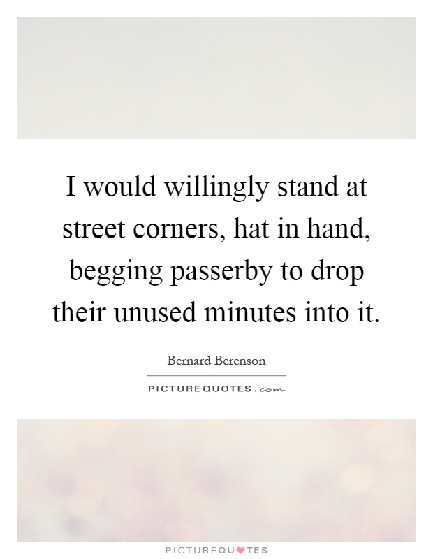 I would willingly stand at street corners, hat in hand, begging passerby to drop their unused minutes into it Picture Quote #1