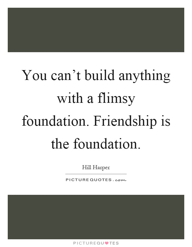 You can't build anything with a flimsy foundation. Friendship is the foundation Picture Quote #1