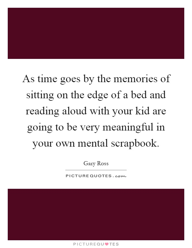 As time goes by the memories of sitting on the edge of a bed and reading aloud with your kid are going to be very meaningful in your own mental scrapbook Picture Quote #1