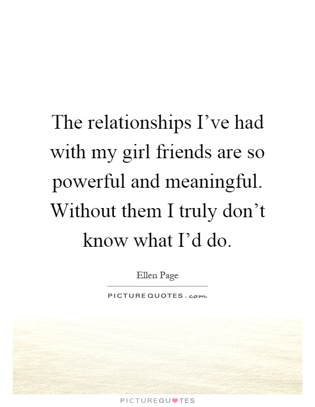 The relationships I\'ve had with my girl friends are so ...