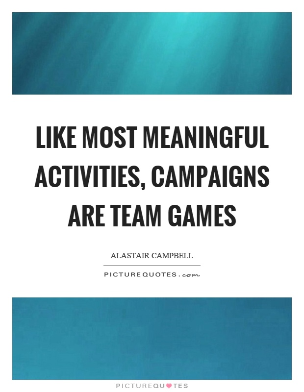 Like most meaningful activities, campaigns are team games Picture Quote #1
