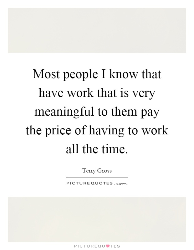 Most people I know that have work that is very meaningful to them pay the price of having to work all the time Picture Quote #1