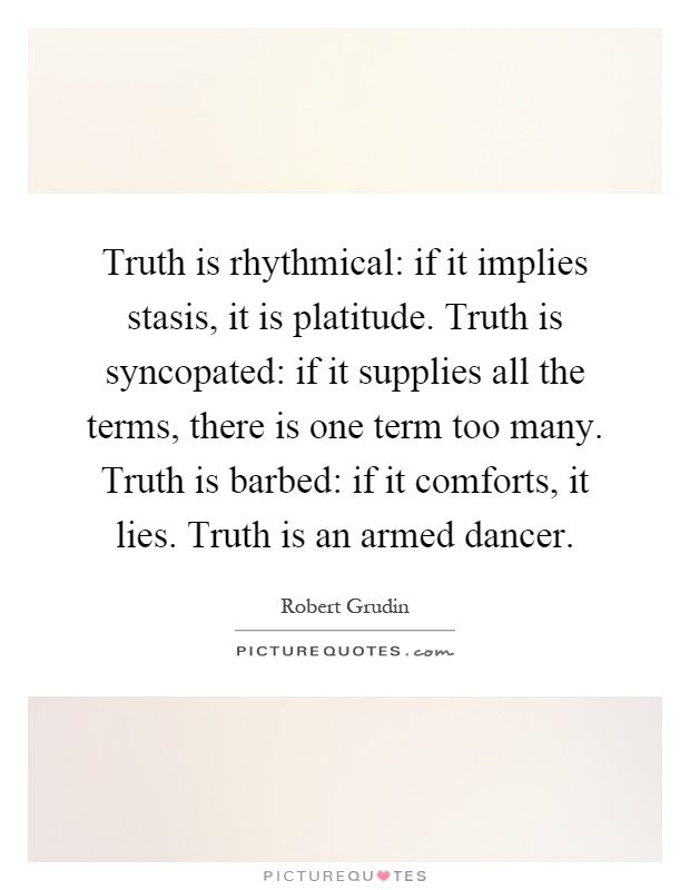 Truth is rhythmical: if it implies stasis, it is platitude. Truth is syncopated: if it supplies all the terms, there is one term too many. Truth is barbed: if it comforts, it lies. Truth is an armed dancer Picture Quote #1
