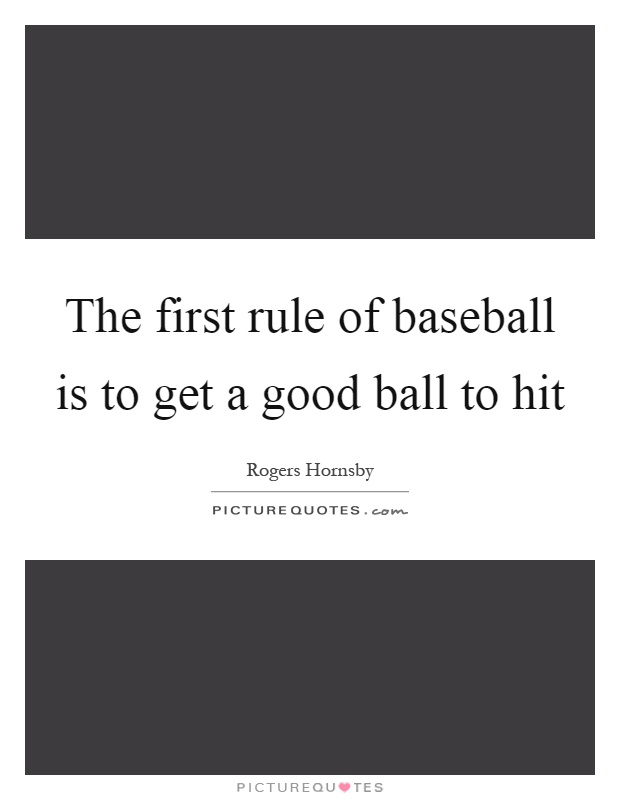 The first rule of baseball is to get a good ball to hit Picture Quote #1