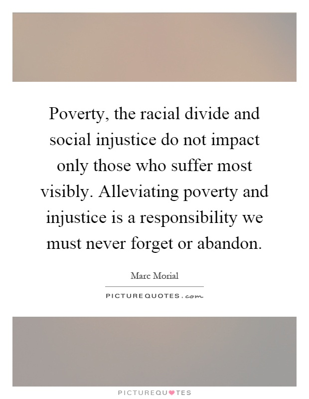 Poverty, the racial divide and social injustice do not impact only those who suffer most visibly. Alleviating poverty and injustice is a responsibility we must never forget or abandon Picture Quote #1