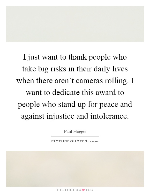 I just want to thank people who take big risks in their daily lives when there aren't cameras rolling. I want to dedicate this award to people who stand up for peace and against injustice and intolerance Picture Quote #1