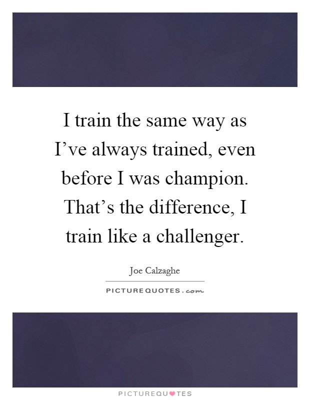 I train the same way as I've always trained, even before I was champion. That's the difference, I train like a challenger Picture Quote #1
