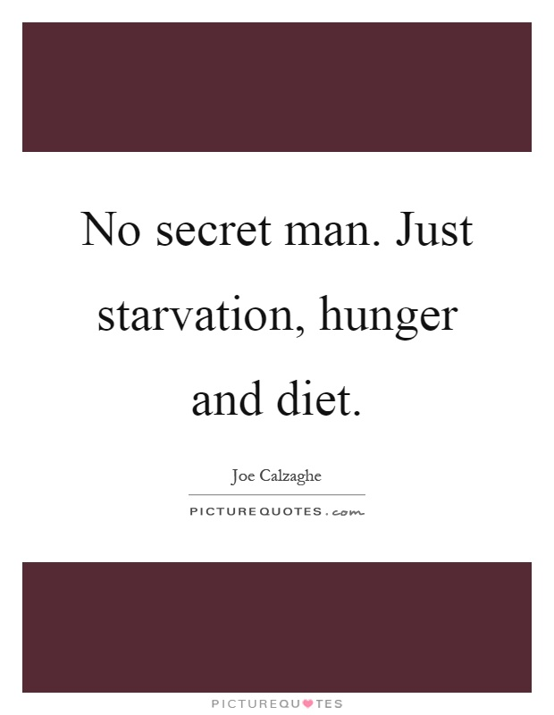 No secret man. Just starvation, hunger and diet Picture Quote #1