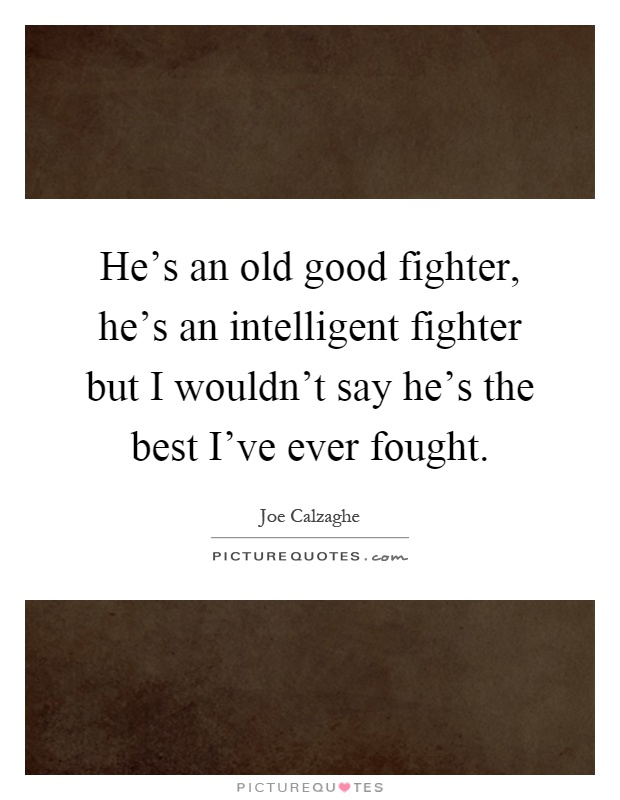 He's an old good fighter, he's an intelligent fighter but I wouldn't say he's the best I've ever fought Picture Quote #1
