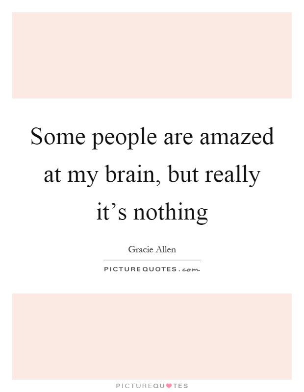 Some people are amazed at my brain, but really it's nothing Picture Quote #1