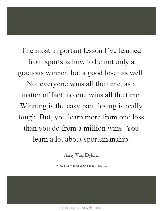 The most important lesson I've learned from sports is how to be not only a gracious winner, but a good loser as well. Not everyone wins all the time, as a matter of fact, no one wins all the time. Winning is the easy part, losing is really tough. But, you learn more from one loss than you do from a million wins. You learn a lot about sportsmanship Picture Quote #1