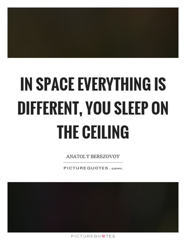 In space everything is different, you sleep on the ceiling Picture Quote #1