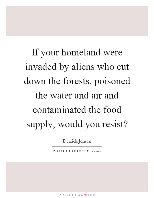 If your homeland were invaded by aliens who cut down the forests, poisoned the water and air and contaminated the food supply, would you resist? Picture Quote #1