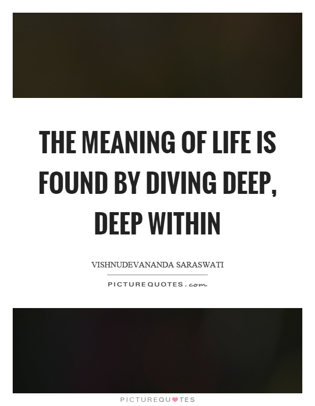 The meaning of life is found by diving deep, deep within Picture Quote #1
