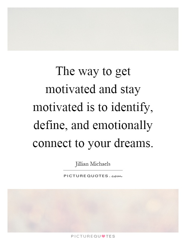 The way to get motivated and stay motivated is to identify, define, and emotionally connect to your dreams Picture Quote #1