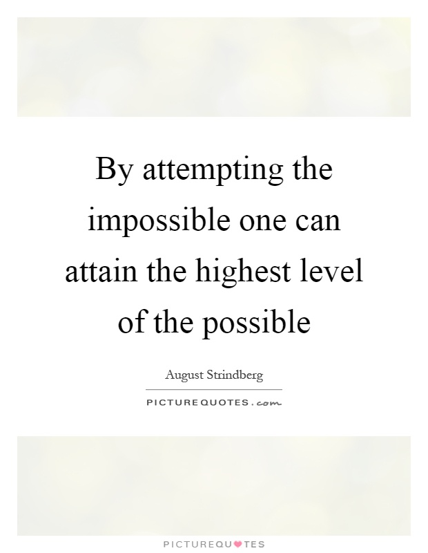 By attempting the impossible one can attain the highest level of the possible Picture Quote #1