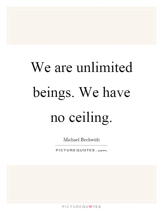 We are unlimited beings. We have no ceiling Picture Quote #1