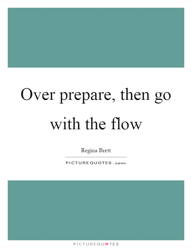 Over prepare, then go with the flow Picture Quote #1