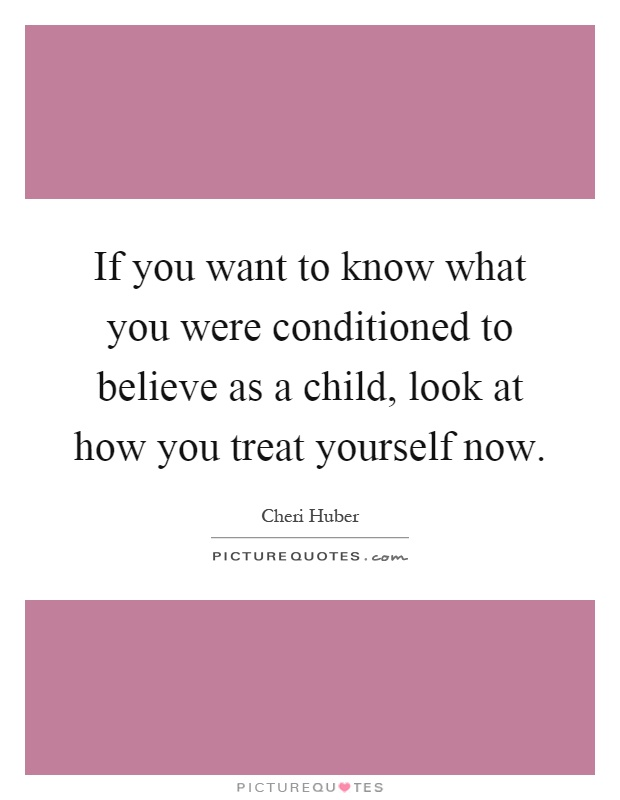 If you want to know what you were conditioned to believe as a child, look at how you treat yourself now Picture Quote #1