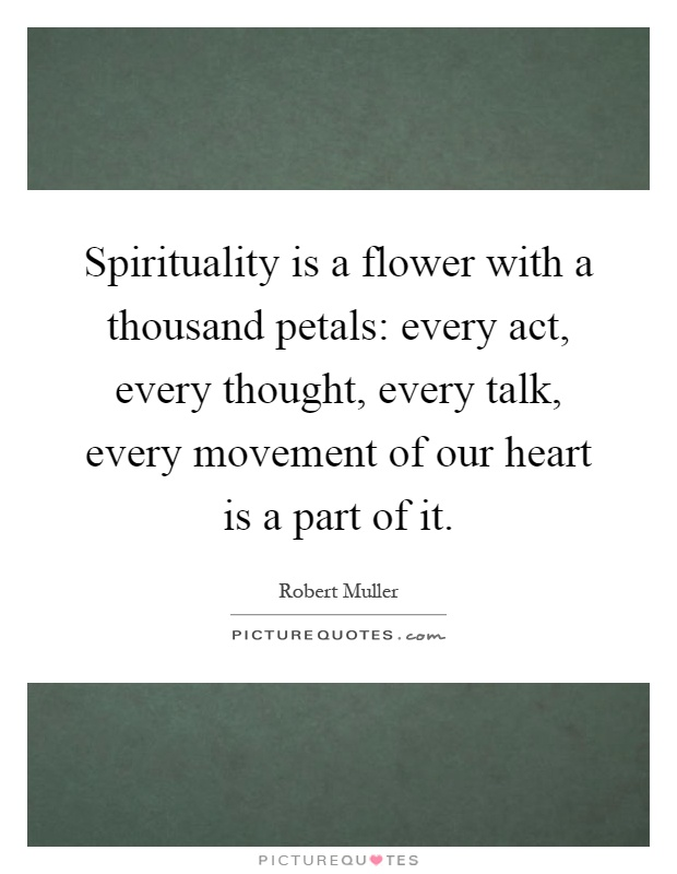 Spirituality is a flower with a thousand petals: every act, every thought, every talk, every movement of our heart is a part of it Picture Quote #1