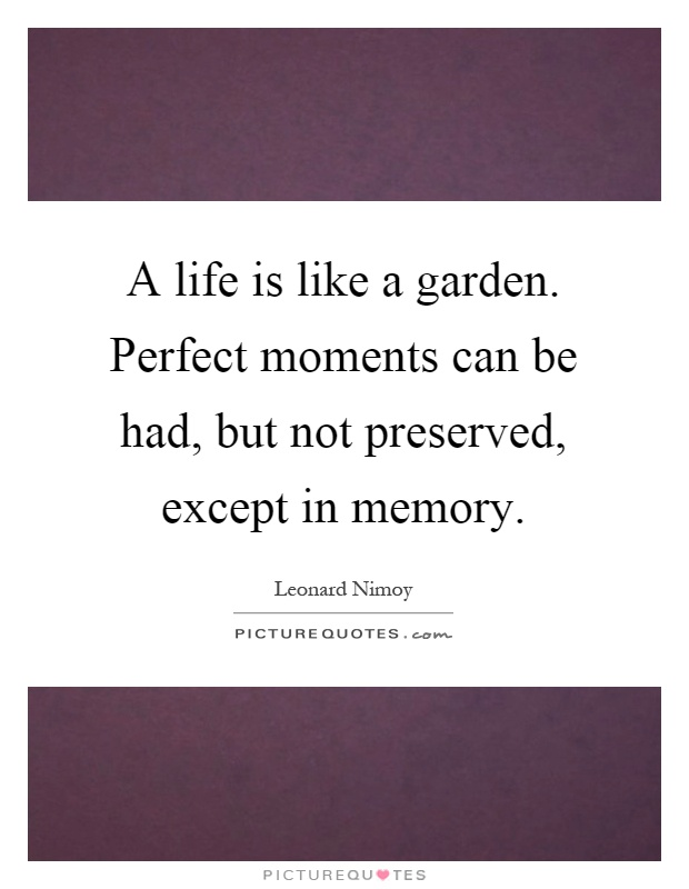 A life is like a garden. Perfect moments can be had, but not preserved, except in memory Picture Quote #1