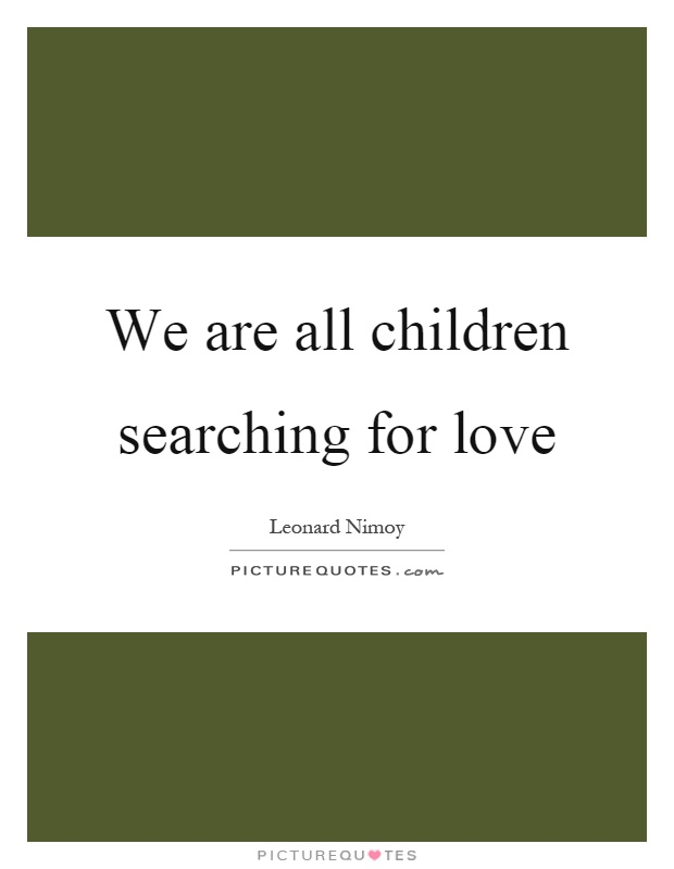 We are all children searching for love Picture Quote #1