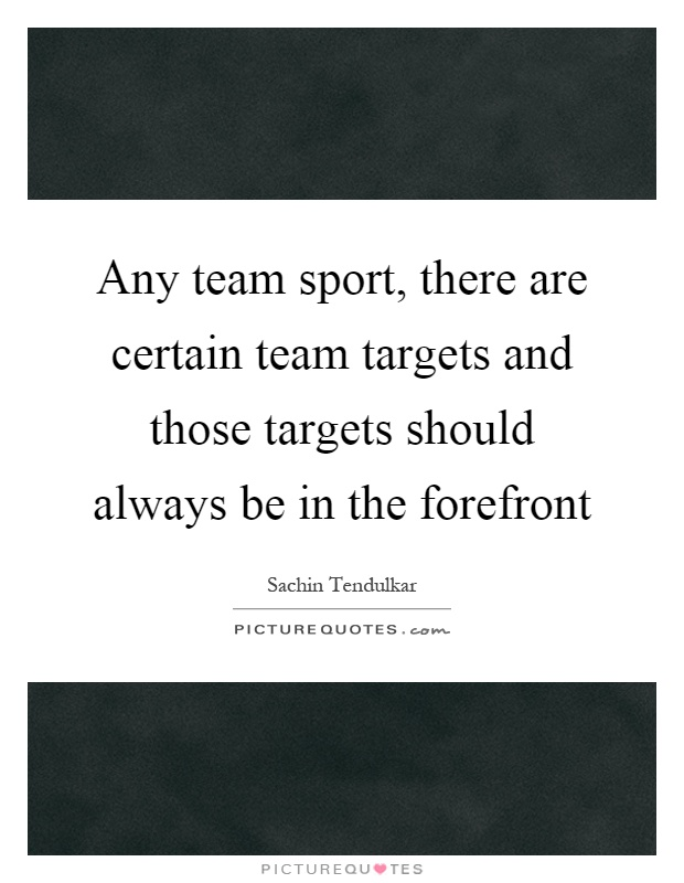 Any team sport, there are certain team targets and those targets should always be in the forefront Picture Quote #1