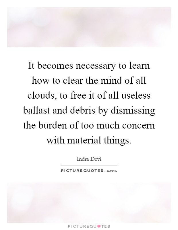 It becomes necessary to learn how to clear the mind of all clouds, to free it of all useless ballast and debris by dismissing the burden of too much concern with material things Picture Quote #1
