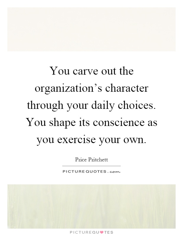 You carve out the organization's character through your daily choices. You shape its conscience as you exercise your own Picture Quote #1