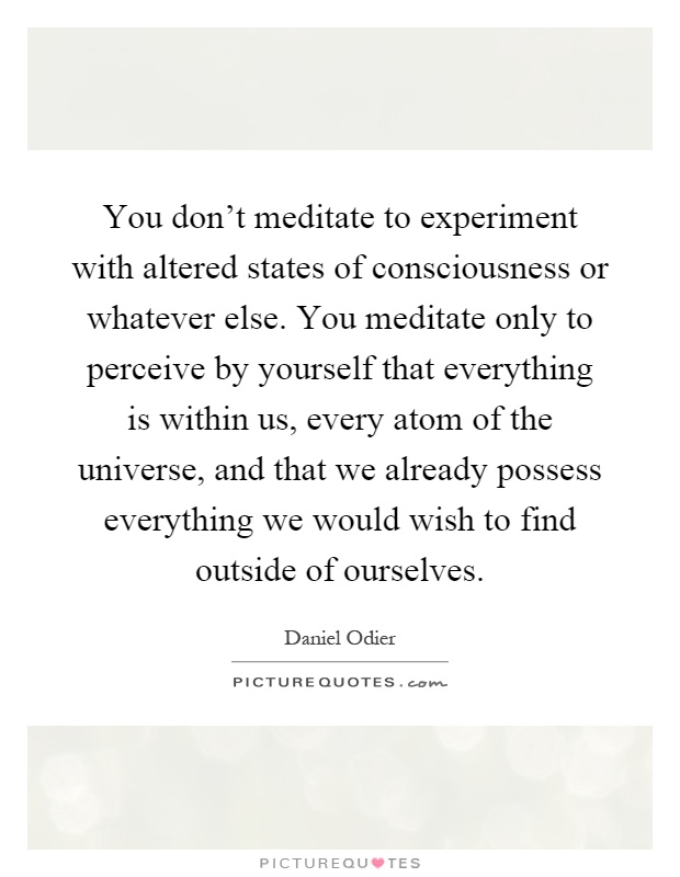 You don't meditate to experiment with altered states of consciousness or whatever else. You meditate only to perceive by yourself that everything is within us, every atom of the universe, and that we already possess everything we would wish to find outside of ourselves Picture Quote #1