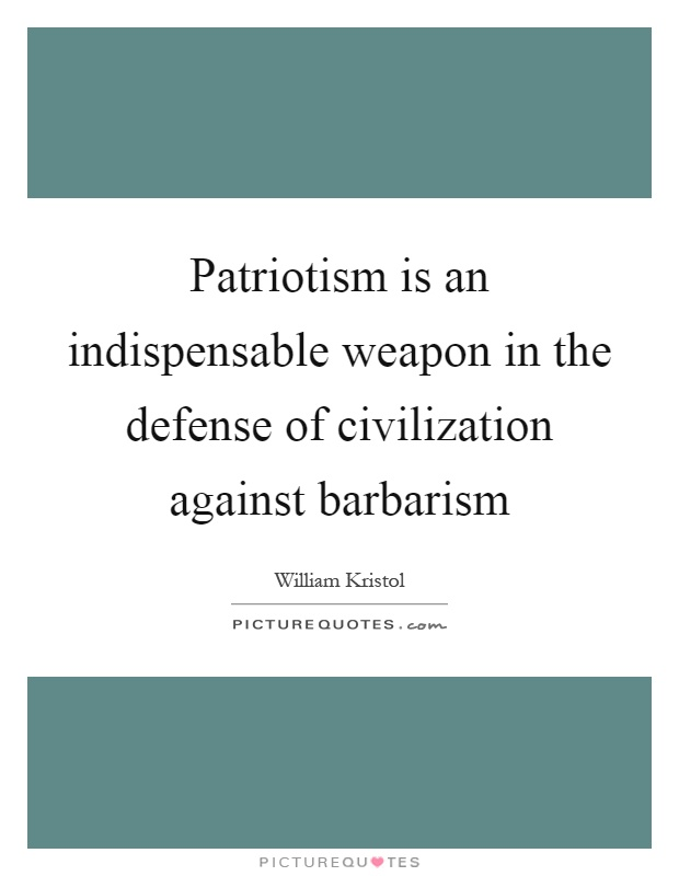 Patriotism is an indispensable weapon in the defense of civilization against barbarism Picture Quote #1