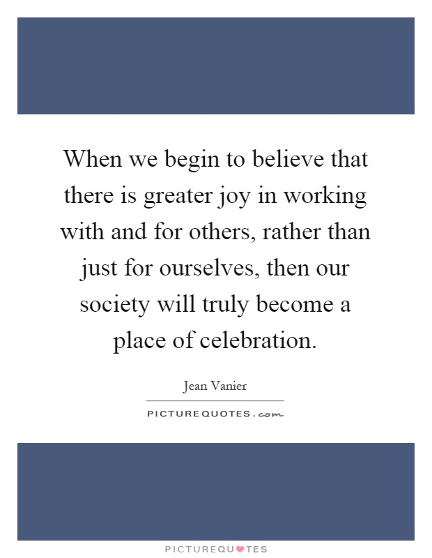 When we begin to believe that there is greater joy in working with and for others, rather than just for ourselves, then our society will truly become a place of celebration Picture Quote #1
