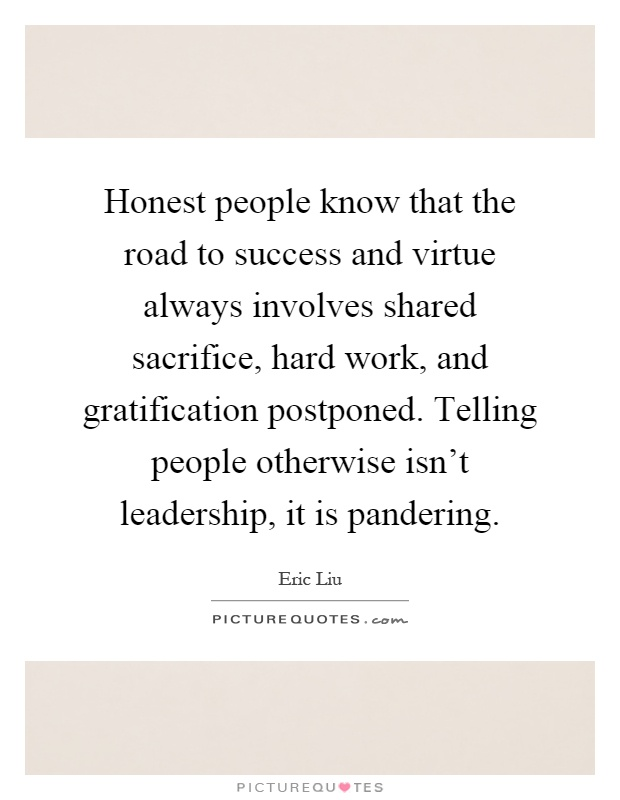 Honest people know that the road to success and virtue always involves shared sacrifice, hard work, and gratification postponed. Telling people otherwise isn't leadership, it is pandering Picture Quote #1