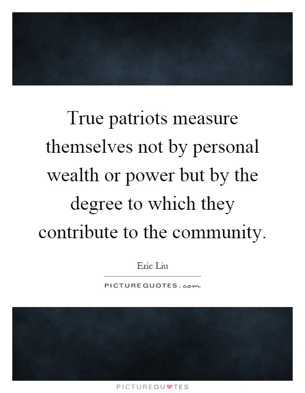 True patriots measure themselves not by personal wealth or power but by the degree to which they contribute to the community Picture Quote #1