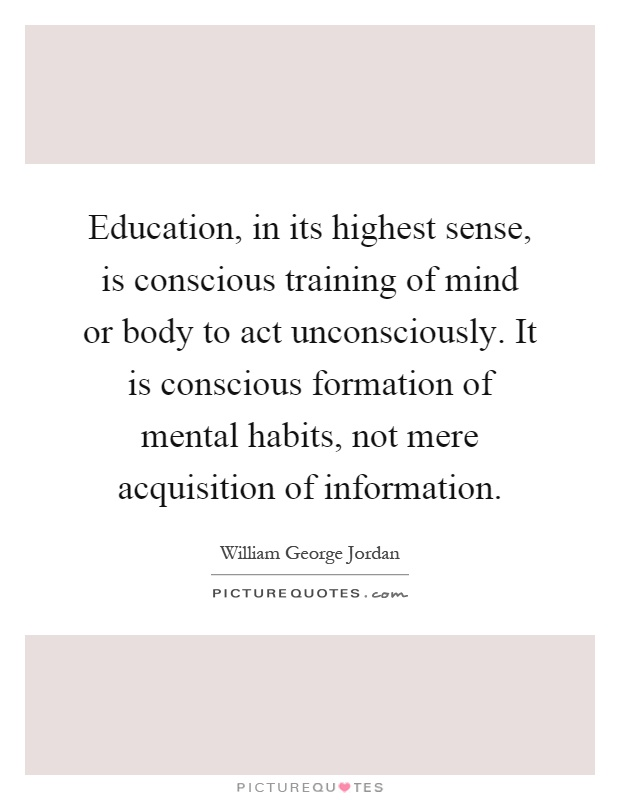 Education, in its highest sense, is conscious training of mind or body to act unconsciously. It is conscious formation of mental habits, not mere acquisition of information Picture Quote #1