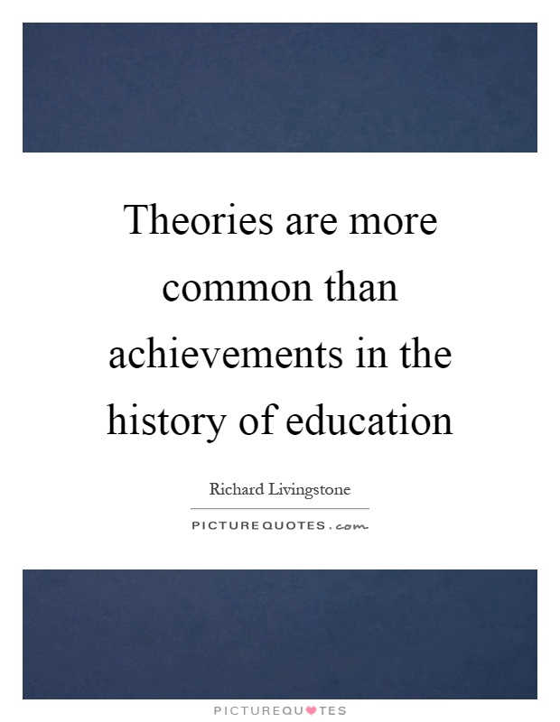 Theories are more common than achievements in the history of education Picture Quote #1