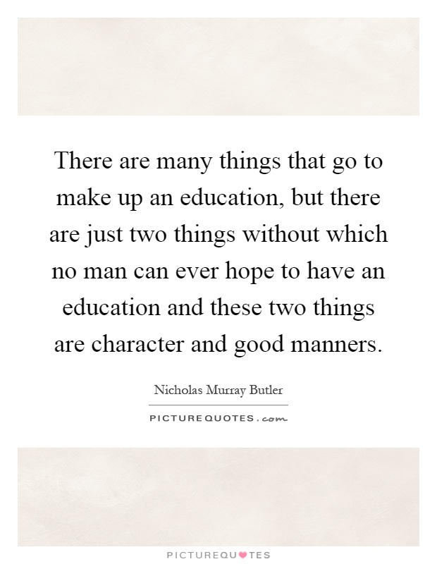 There are many things that go to make up an education, but there are just two things without which no man can ever hope to have an education and these two things are character and good manners Picture Quote #1