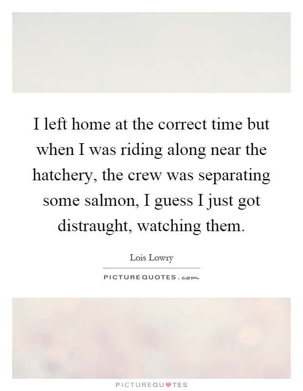 I left home at the correct time but when I was riding along near the hatchery, the crew was separating some salmon, I guess I just got distraught, watching them Picture Quote #1