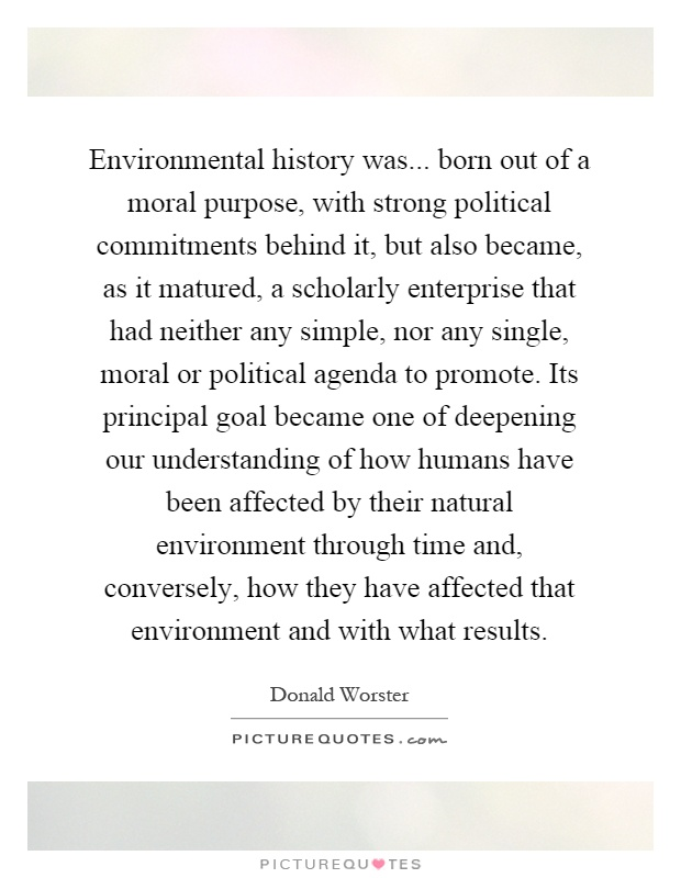 Environmental history was... born out of a moral purpose, with strong political commitments behind it, but also became, as it matured, a scholarly enterprise that had neither any simple, nor any single, moral or political agenda to promote. Its principal goal became one of deepening our understanding of how humans have been affected by their natural environment through time and, conversely, how they have affected that environment and with what results Picture Quote #1