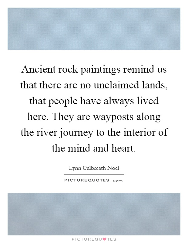 Ancient rock paintings remind us that there are no unclaimed lands, that people have always lived here. They are wayposts along the river journey to the interior of the mind and heart Picture Quote #1