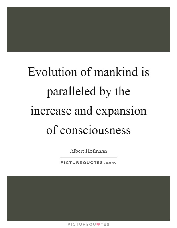 Evolution of mankind is paralleled by the increase and expansion of consciousness Picture Quote #1