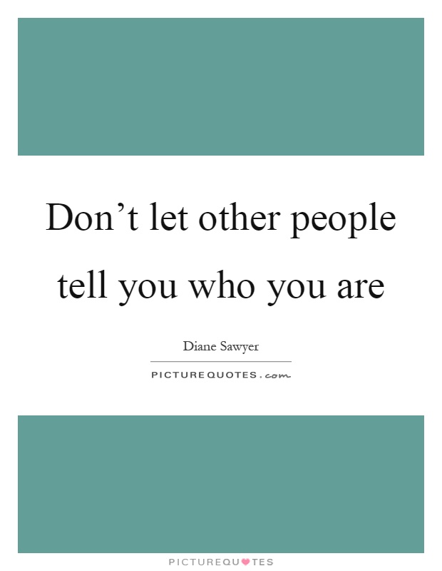 Don't let other people tell you who you are Picture Quote #1