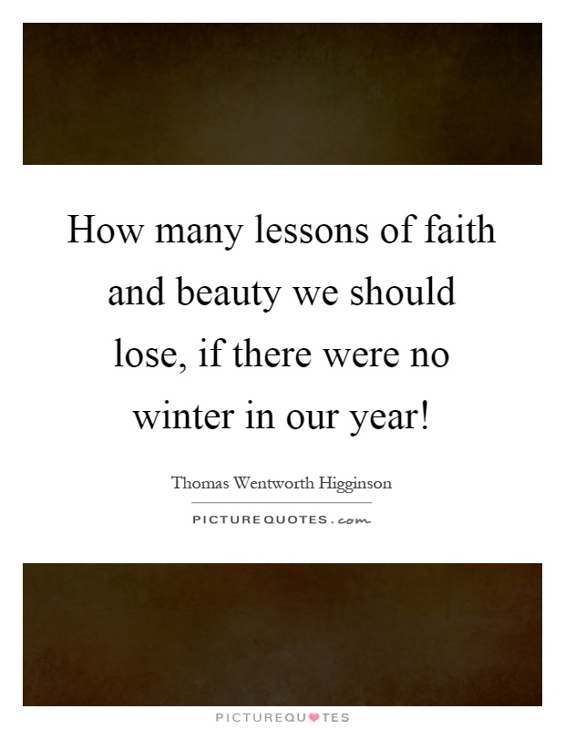 How many lessons of faith and beauty we should lose, if there were no winter in our year! Picture Quote #1