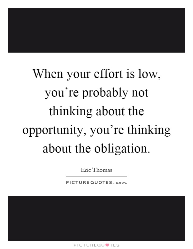 When your effort is low, you're probably not thinking about the opportunity, you're thinking about the obligation Picture Quote #1