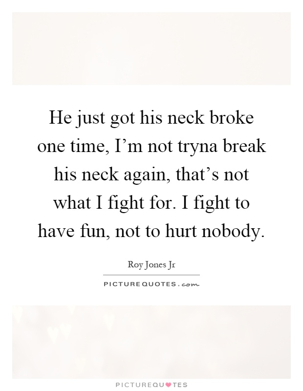 He just got his neck broke one time, I'm not tryna break his neck again, that's not what I fight for. I fight to have fun, not to hurt nobody Picture Quote #1