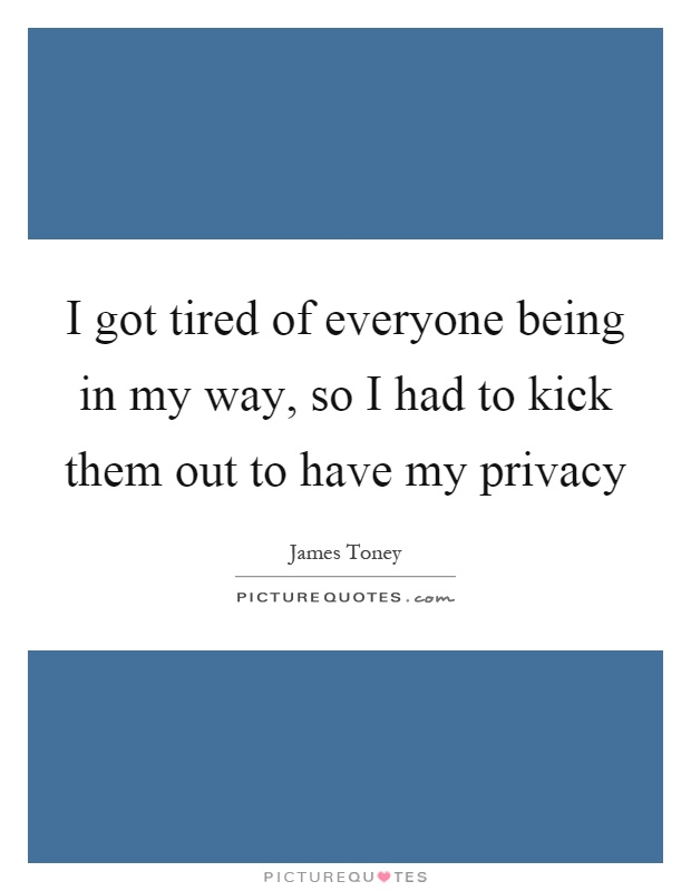 I got tired of everyone being in my way, so I had to kick them out to have my privacy Picture Quote #1