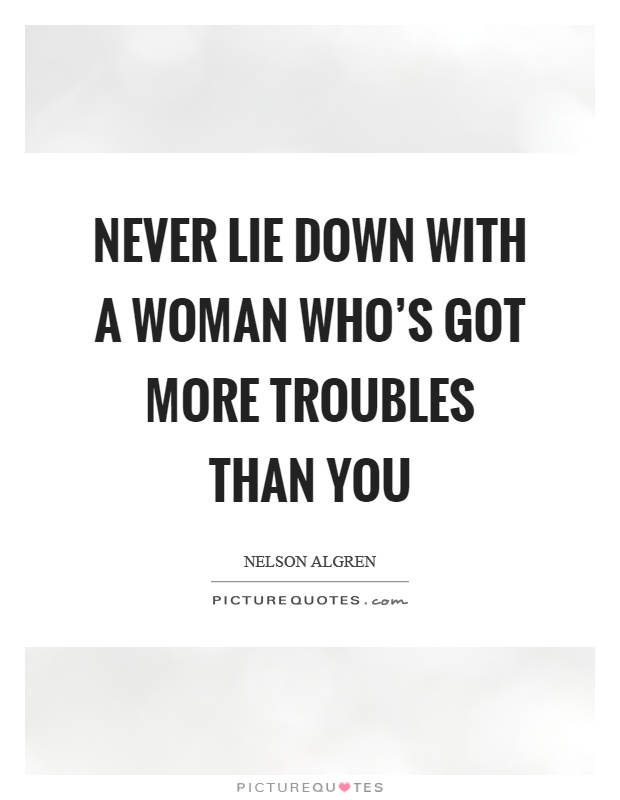 Never lie down with a woman who's got more troubles than you Picture Quote #1