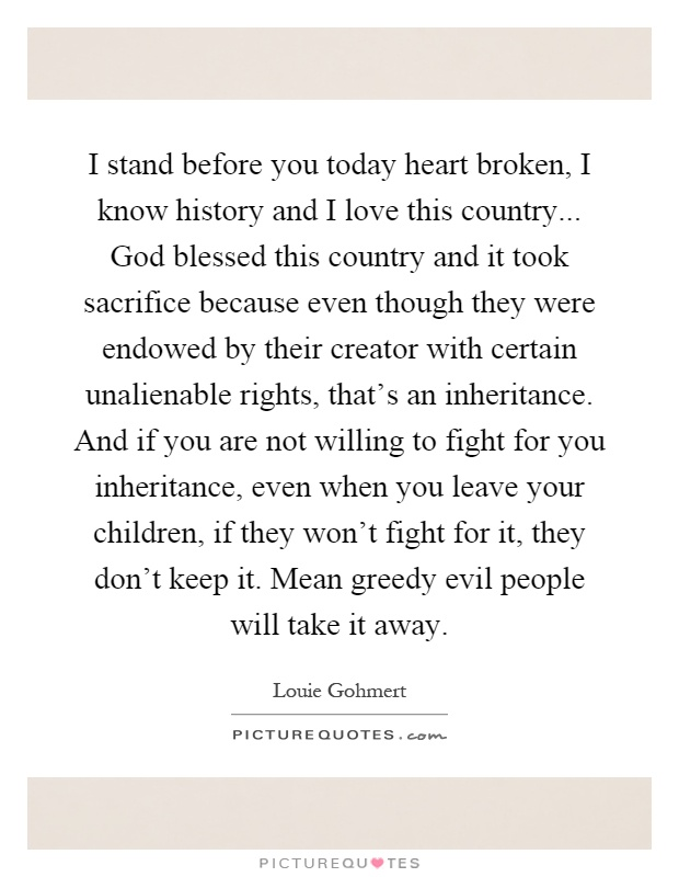I stand before you today heart broken, I know history and I love this country... God blessed this country and it took sacrifice because even though they were endowed by their creator with certain unalienable rights, that's an inheritance. And if you are not willing to fight for you inheritance, even when you leave your children, if they won't fight for it, they don't keep it. Mean greedy evil people will take it away Picture Quote #1
