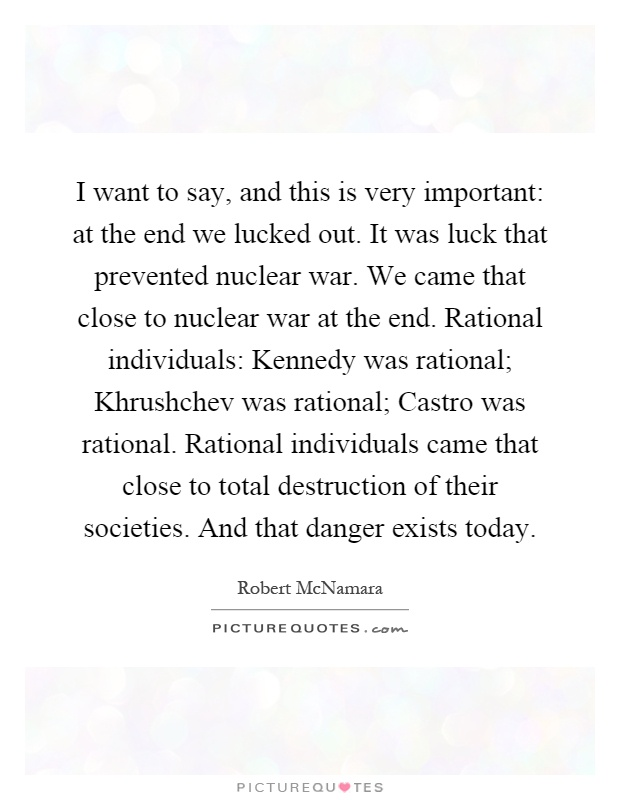 I want to say, and this is very important: at the end we lucked out. It was luck that prevented nuclear war. We came that close to nuclear war at the end. Rational individuals: Kennedy was rational; Khrushchev was rational; Castro was rational. Rational individuals came that close to total destruction of their societies. And that danger exists today Picture Quote #1