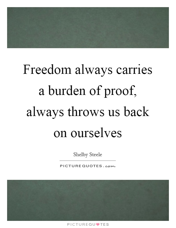 Freedom always carries a burden of proof, always throws us back on ourselves Picture Quote #1